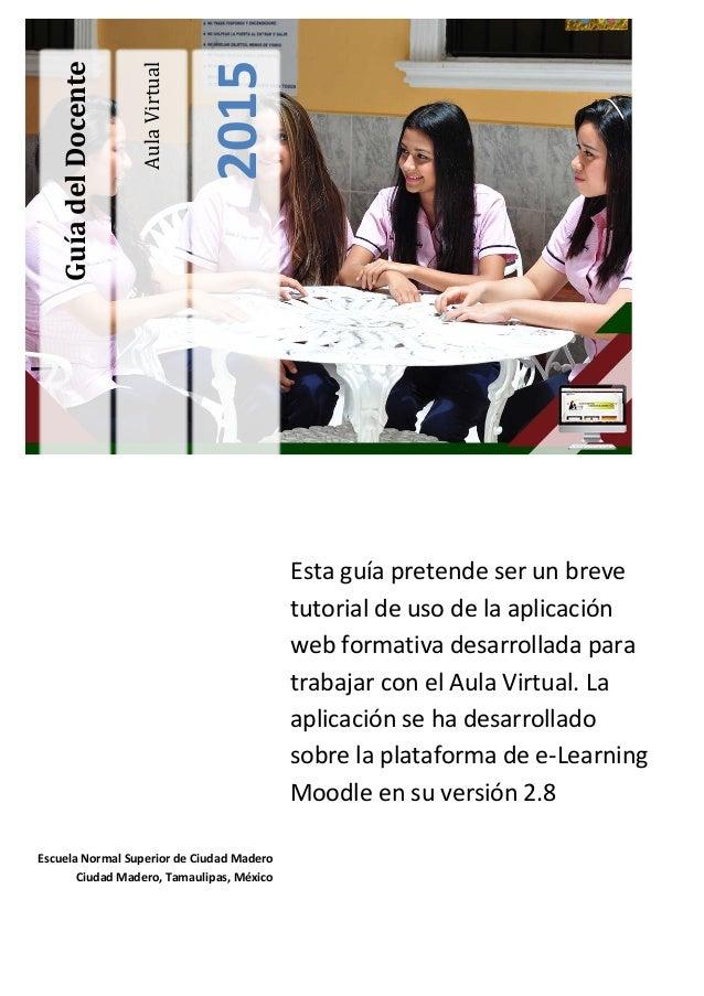 AulaVirtual 2015 GuíadelDocente Esta guía pretende ser un breve tutorial de uso de la aplicación web formativa desarrollad...