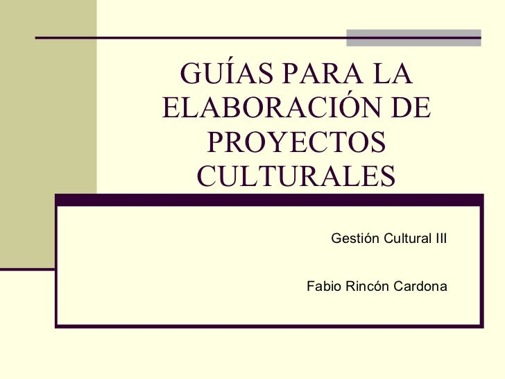GUÍAS PARA LA ELABORACIÓN DE PROYECTOS CULTURALES Gestión Cultural III Fabio Rincón Cardona