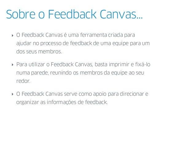 Sobre o Feedback Canvas... ‣ O Feedback Canvas é uma ferramenta criada para ajudar no processo de feedback de uma equipe p...