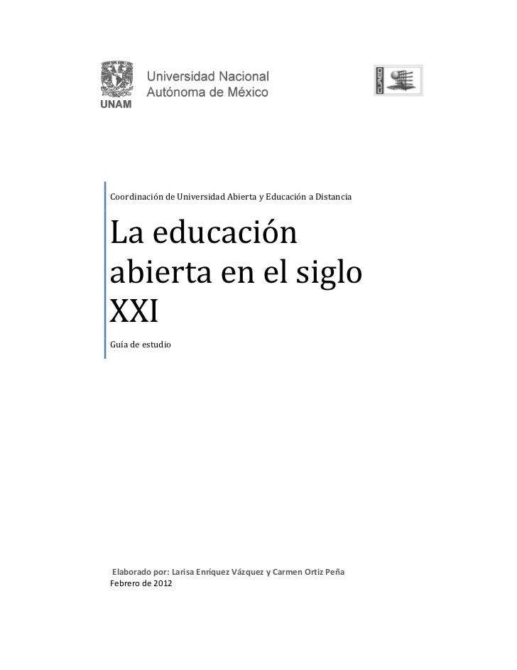 Coordinación de Universidad Abierta y Educación a DistanciaLa educaciónabierta en el sigloXXIGuía de estudioElaborado por:...