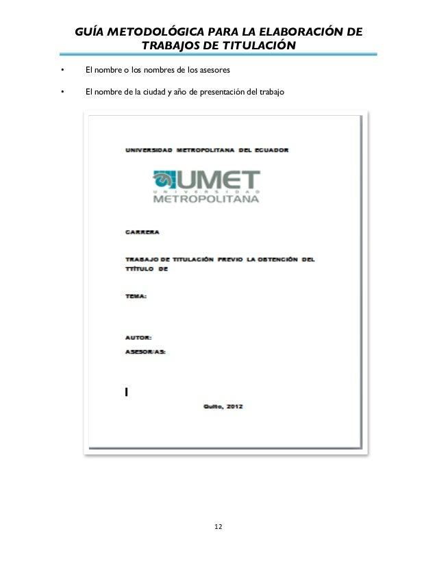 GUÍA METODOLÓGICA PARA LA ELABORACIÓN DE TRABAJOS DE TITULACIÓN          12   • El nombre o los nombres de los ase...