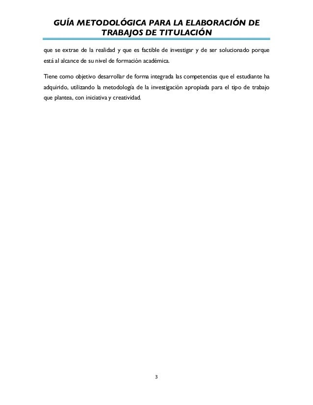 GUÍA METODOLÓGICA PARA LA ELABORACIÓN DE TRABAJOS DE TITULACIÓN          3   que se extrae de la realidad y que es...