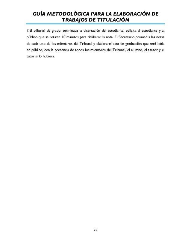 GUÍA METODOLÓGICA PARA LA ELABORACIÓN DE TRABAJOS DE TITULACIÓN          75   7.El tribunal de grado, terminada la...