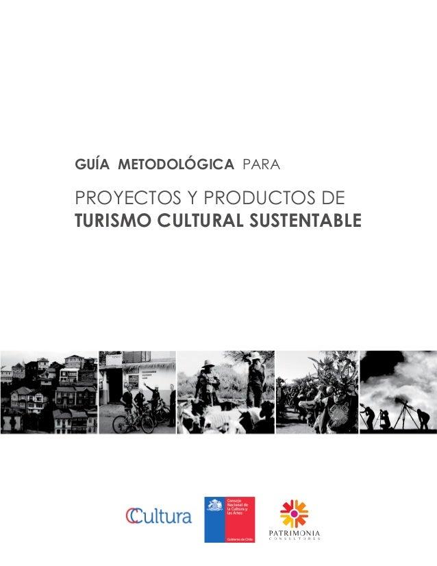 GUÍA METODOLÓGICA PARA PROYECTOS Y PRODUCTOS DE TURISMO CULTURAL SUSTENTABLE 1