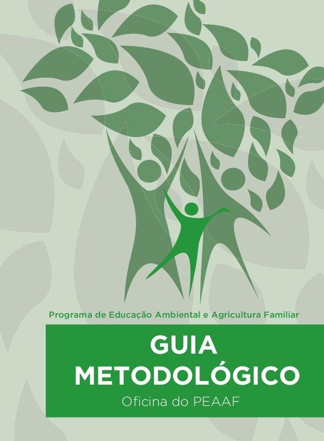 PROGRAMA DE EDUCAÇÃO AMBIENTAL E AGRICULTURA FAMILIAR GUIA METODOLÓGICO Oficina do PEAAF Programa de Educação Ambiental e A...