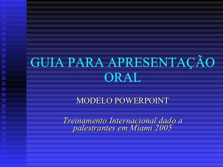 GUIA PARA APRESENTAÇÃO ORAL MODELO POWERPOINT Treinamento Internacional dado a palestrantes em Miami 2005
