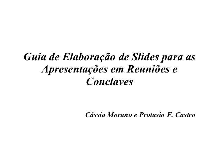 Guia de Elaboração de Slides para as Apresentações em Reuniões e Conclaves Cássia Morano e Protasio F. Castro