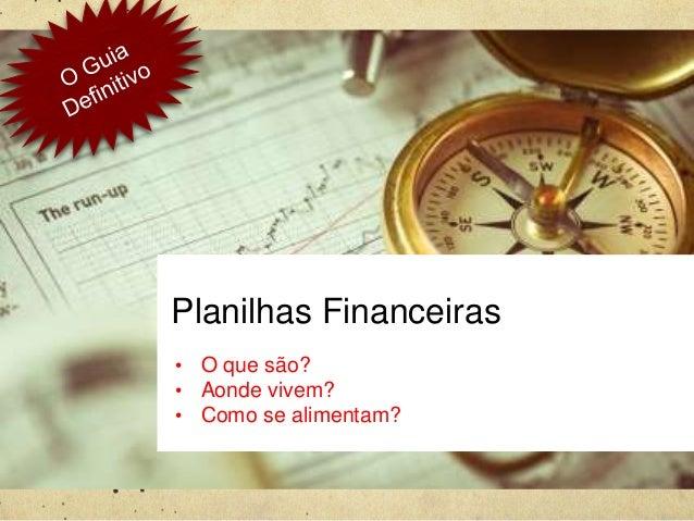 Planilhas Financeiras • O que são? • Aonde vivem? • Como se alimentam?