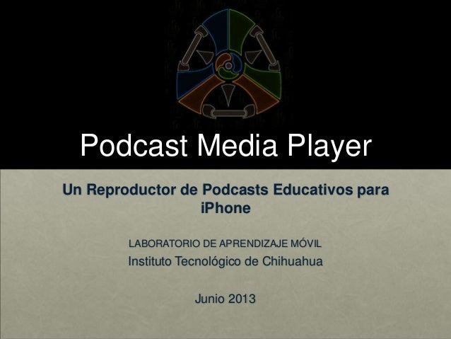Podcast Media PlayerUn Reproductor de Podcasts Educativos paraiPhoneLABORATORIO DE APRENDIZAJE MÓVILInstituto Tecnológico ...