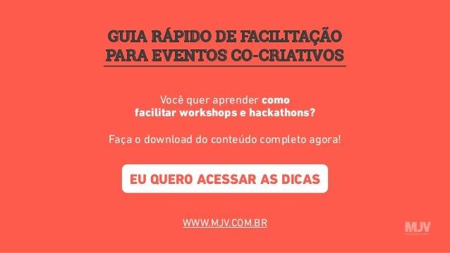 GUIA RÁPIDO DE FACILITAÇÃO PARA EVENTOS CO-CRIATIVOS Você quer aprender como facilitar workshops e hackathons? Faça o down...