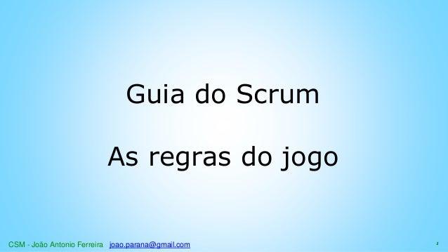CSM - João Antonio Ferreira joao.parana@gmail.com Guia do Scrum As regras do jogo 1