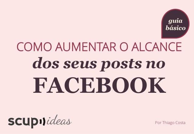Por Thiago Costa dos seus posts no FACEBOOK COMO AUMENTAR O ALCANCE guia básico
