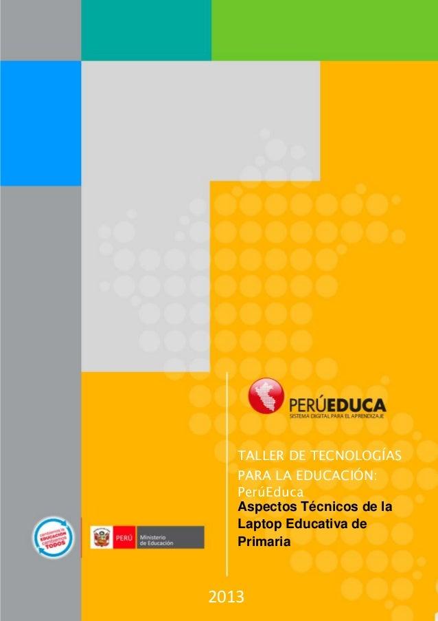 TALLER DE TECNOLOGÍAS PARA LA EDUCACIÓN: PerúEduca Aspectos Técnicos de la Laptop Educativa de Primaria  2013