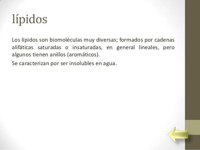 lípidosLos lípidos son biomoléculas muy diversas; formados por cadenasalifáticas saturadas o insaturadas, en general linea...
