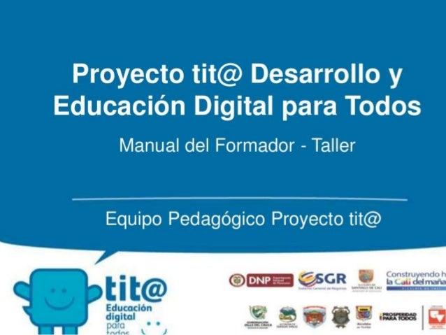 Proyecto tit@ Desarrollo y Educación Digital para Todos  Manual del Formador - Taller  Equipo Pedagógico Proyecto t¡t@