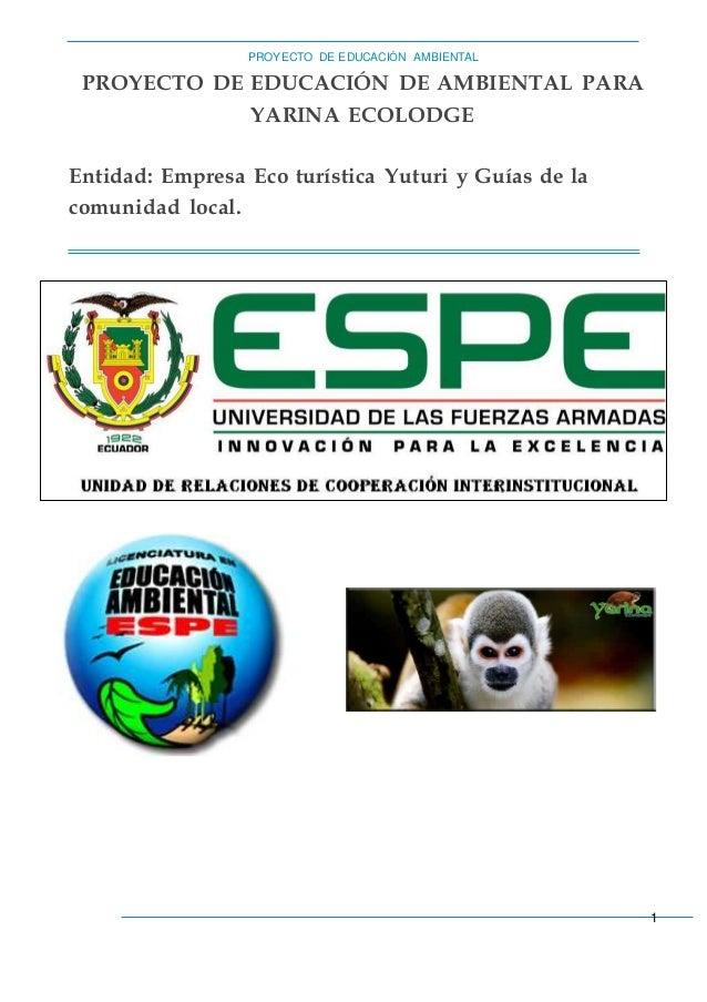 PROYECTO DE EDUCACIÓN AMBIENTAL  1  PROYECTO DE EDUCACIÓN DE AMBIENTAL PARA  YARINA ECOLODGE  Entidad: Empresa Eco turísti...