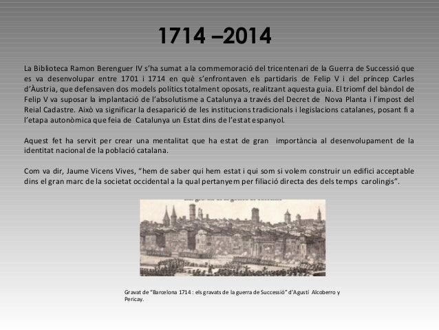 1714 –2014 La Biblioteca Ramon Berenguer IV s'ha sumat a la commemoració del tricentenari de la Guerra de Successió que es...