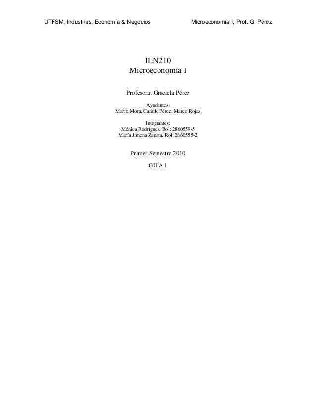 UTFSM, Industrias, Economía & Negocios Microeconomía I, Prof. G. Pérez ILN210 Microeconomía I Profesora: Graciela Pérez Ay...