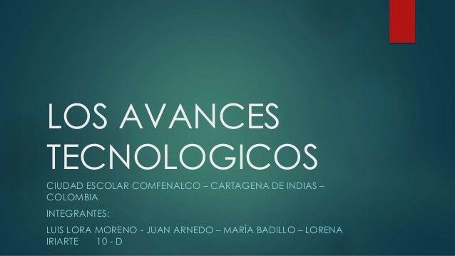 LOS AVANCES TECNOLOGICOS CIUDAD ESCOLAR COMFENALCO – CARTAGENA DE INDIAS – COLOMBIA INTEGRANTES: LUIS LORA MORENO - JUAN A...