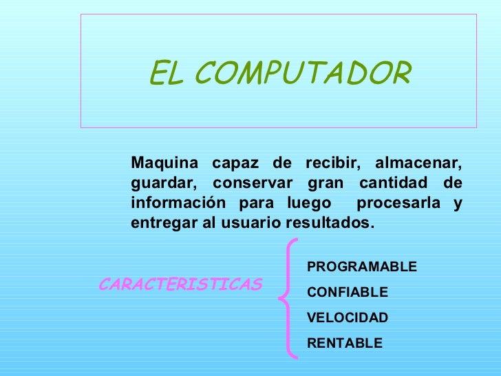 EL COMPUTADOR CARACTERISTICAS  <ul><ul><ul><ul><ul><li>Maquina capaz de recibir, almacenar, guardar, conservar gran cantid...