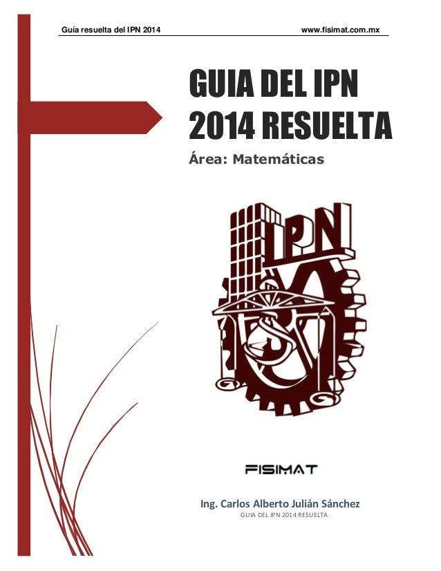 Guía resuelta del IPN 2014 www.fisimat.com.mx GUIA DEL IPN 2014 RESUELTA Área: Matemáticas Ing. Carlos Alberto Julián Sánc...