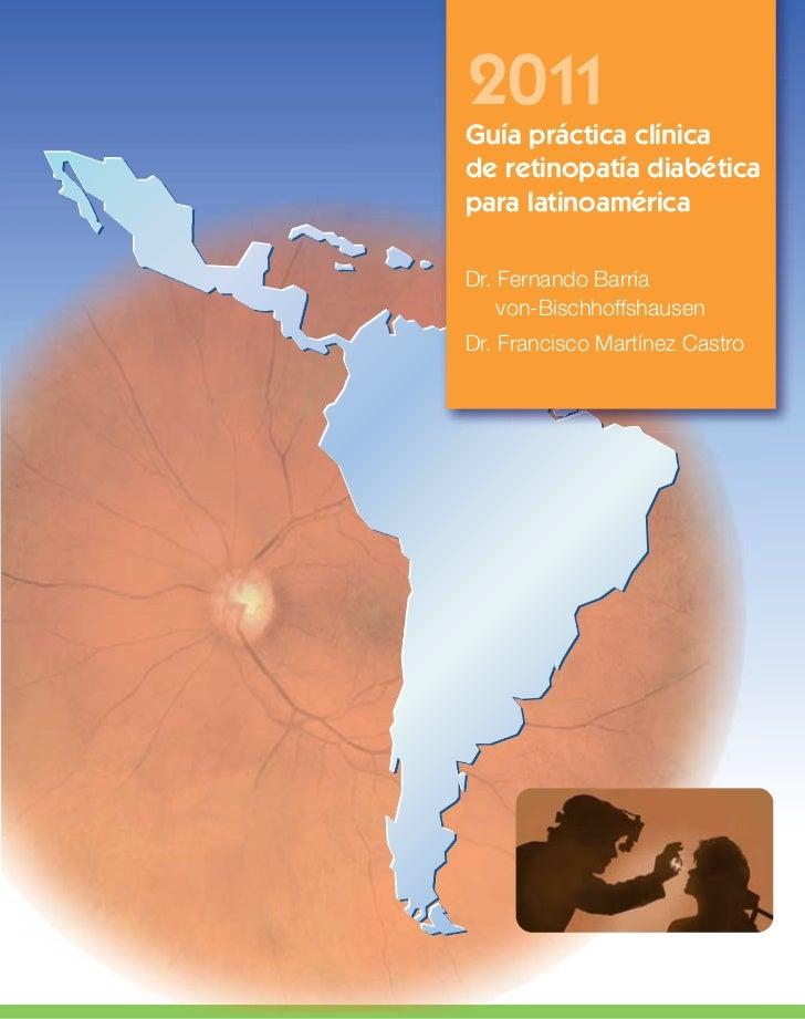 2011Guía práctica clínicade retinopatía diabéticapara latinoaméricaDr. Fernando Barría    von-BischhoffshausenDr. Francisc...