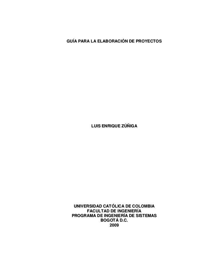 GUÍA PARA LA ELABORACIÓN DE PROYECTOS              LUIS ENRIQUE ZÚÑIGA       UNIVERSIDAD CATÓLICA DE COLOMBIA        FACUL...