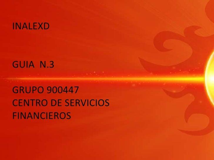 INALEXD<br />GUIA  N.3<br />GRUPO 900447<br />CENTRO DE SERVICIOS FINANCIEROS<br />