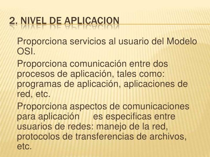 2. NIVEL DE APLICACION<br />Proporciona servicios al usuario del Modelo OSI.<br />Proporciona comunicación entre dos pro...