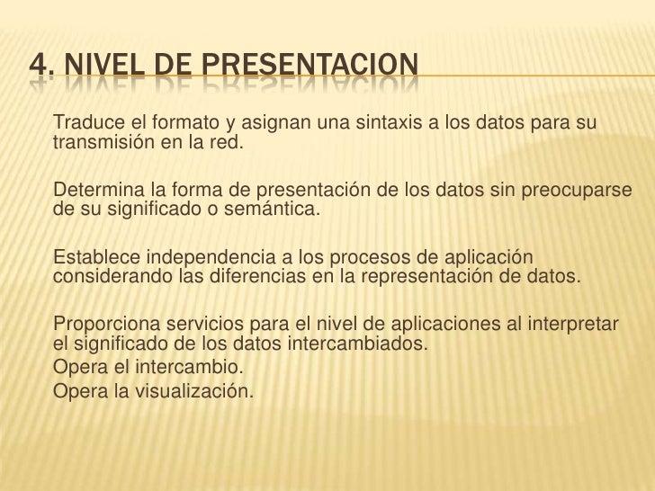4. NIVEL DE PRESENTACION<br />Traduce el formato y asignan una sintaxis a los datos para su transmisión en la red.<br />D...