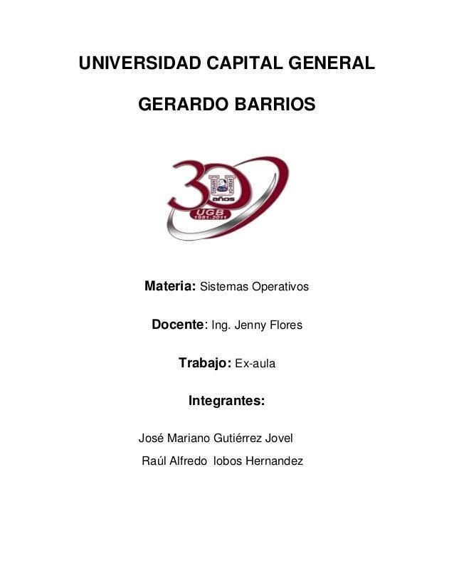 UNIVERSIDAD CAPITAL GENERAL     GERARDO BARRIOS      Materia: Sistemas Operativos       Docente: Ing. Jenny Flores        ...