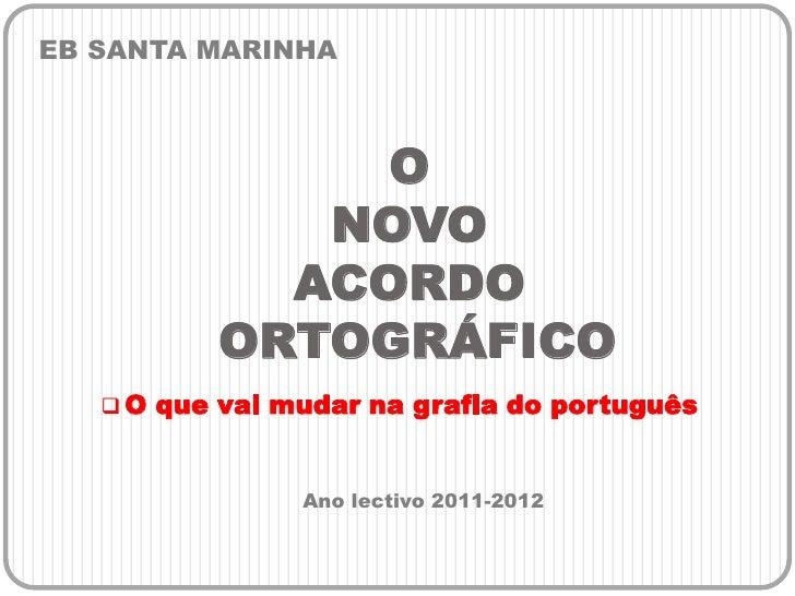 EB SANTA MARINHA<br />O NOVO ACORDO ORTOGRÁFICO<br /><ul><li>O que vai mudar na grafia do português</li></ul>Ano lectivo 2...