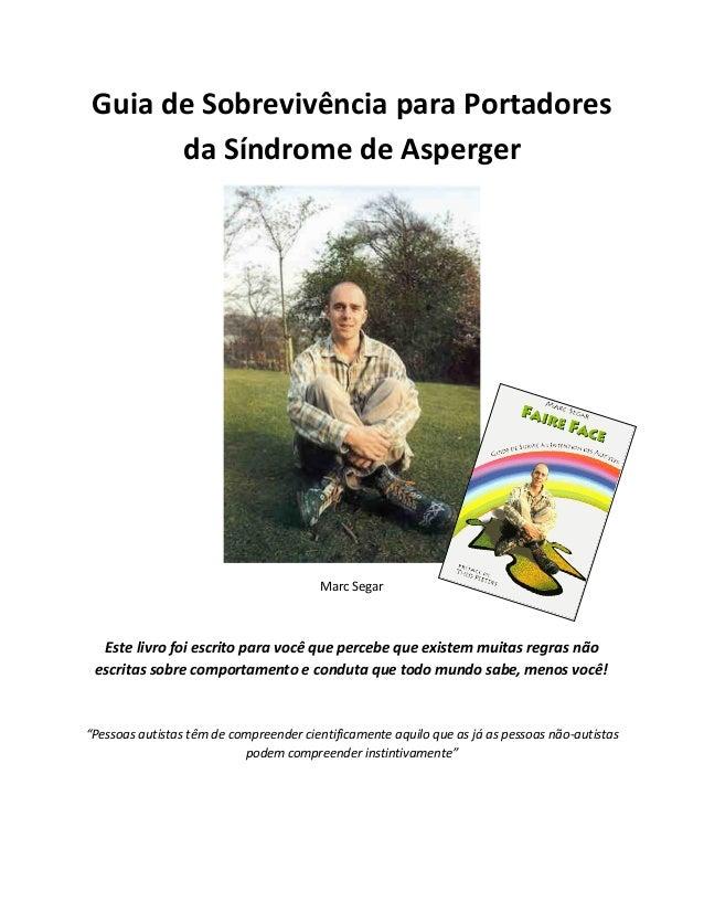 Guia de Sobrevivência para Portadoresda Síndrome de AspergerMarc SegarEste livro foi escrito para você que percebe que exi...
