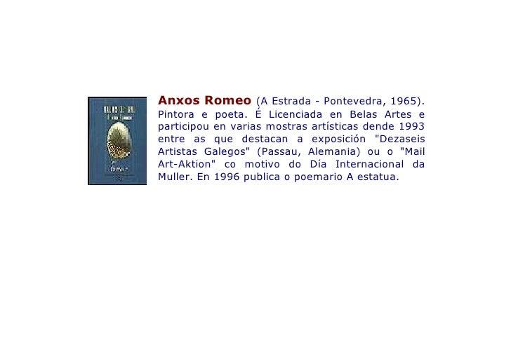 Anxos Romeo (A Estrada - Pontevedra, 1965). Pintora e poeta. É Licenciada en Belas Artes e participou en varias mostras ar...