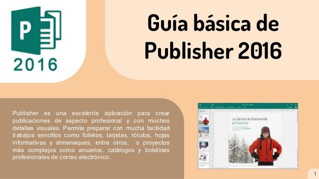 Guía básica de Publisher 2016 Publisher es una excelente aplicación para crear publicaciones de aspecto profesional y con ...