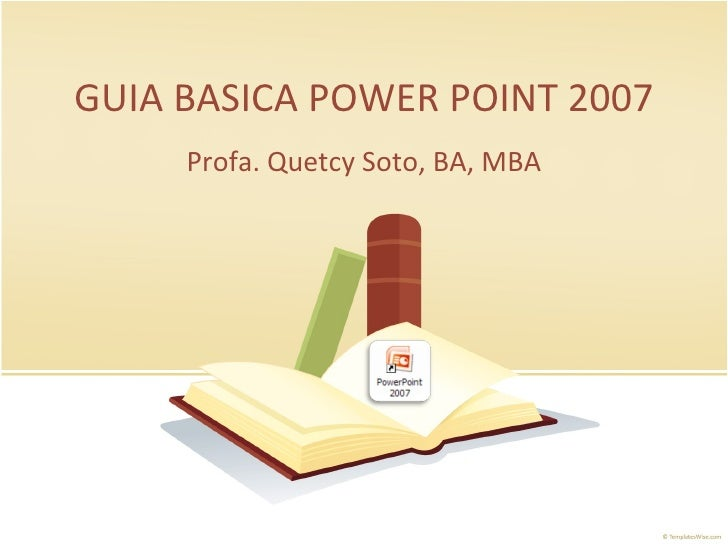 GUIA BASICA POWER POINT 2007 Profa. Quetcy Soto, BA, MBA