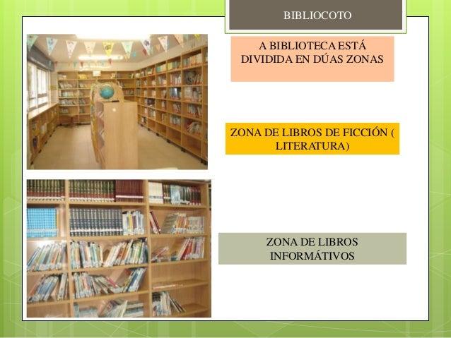 A BIBLIOTECA ESTÁ DIVIDIDA EN DÚAS ZONAS ZONA DE LIBROS DE FICCIÓN ( LITERATURA) ZONA DE LIBROS INFORMÁTIVOS BIBLIOCOTO
