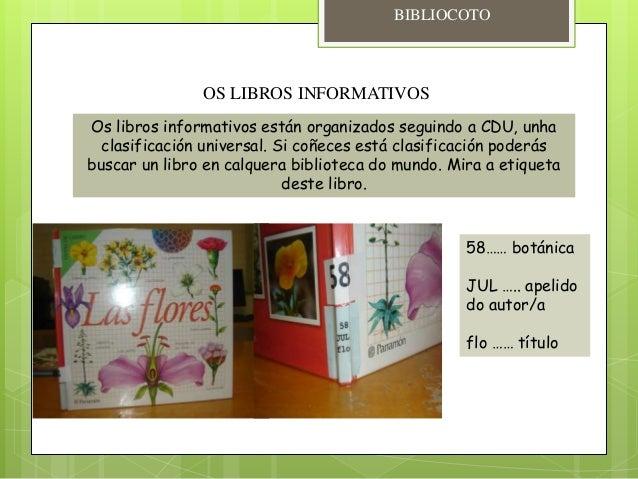 OS LIBROS INFORMATIVOS Os libros informativos están organizados seguindo a CDU, unha clasificación universal. Si coñeces e...