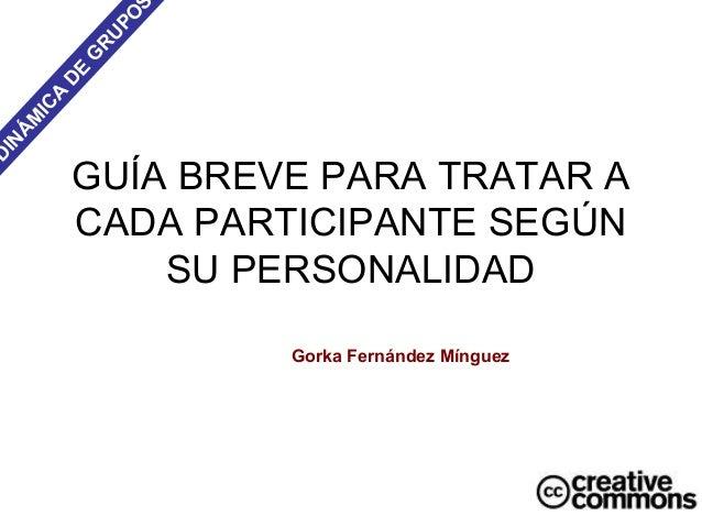 GUÍA BREVE PARA TRATAR A CADA PARTICIPANTE SEGÚN SU PERSONALIDAD DINÁM ICA D E G RUPO S Gorka Fernández Mínguez