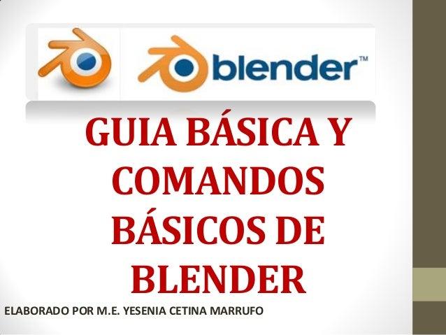 GUIA BÁSICA Y COMANDOS BÁSICOS DE BLENDER ELABORADO POR M.E. YESENIA CETINA MARRUFO