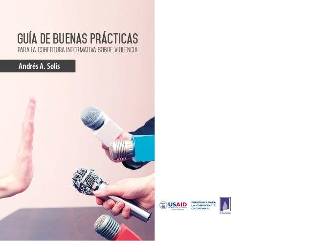 Guía DE Buenas Prácticas  para la cobertura informativa sobre violencia  Andrés A. Solis