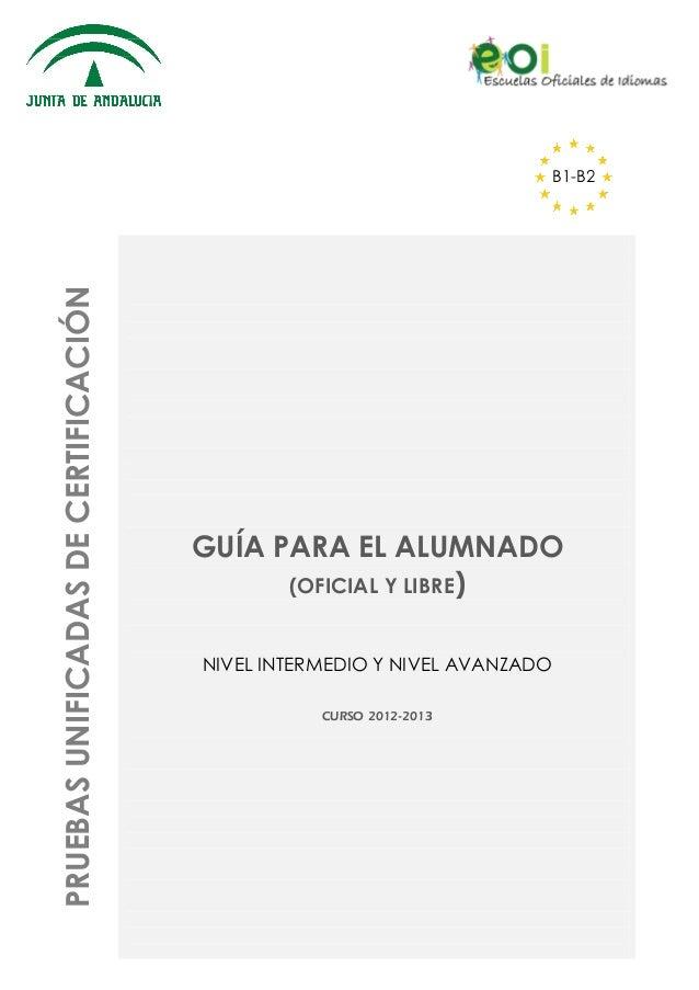 PRUEBAS UNIFICADAS DE CERTIFICACIÓN  B1-B2  GUÍA PARA EL ALUMNADO (OFICIAL Y LIBRE) NIVEL INTERMEDIO Y NIVEL AVANZADO CURS...