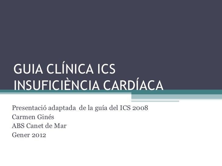 GUIA CLÍNICA ICS INSUFICIÈNCIA CARDÍACA Presentació adaptada  de la guía del ICS 2008 Carmen Ginés ABS Canet de Mar Gener ...