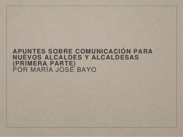 APUNTES SOBRE COMUNICACIÓN PARA NUEVOS ALCALDES Y ALCALDESAS (PRIMERA PARTE) POR MARÍA JOSÉ BAYO