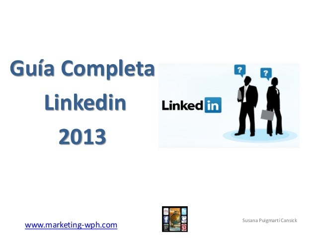 www.marketing-wph.com Guía Completa Linkedin 2013 Susana Puigmartí Cansick