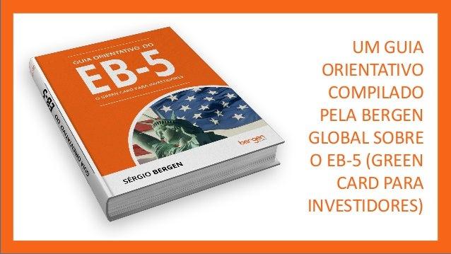 UM GUIA ORIENTATIVO COMPILADO PELA BERGEN GLOBAL SOBRE O EB-5 (GREEN CARD PARA INVESTIDORES)
