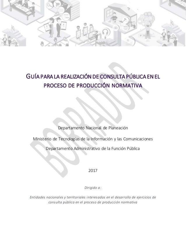 GUÍA PARA LA REALIZACIÓN DE CONSULTA PÚBLICA EN EL PROCESO DE PRODUCCIÓN NORMATIVA Departamento Nacional de Planeación Min...
