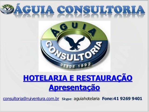 Apresentação consultoria@ruiventura.com.br Skype: aguiahotelaria Fone:41 9269 9401 HOTELARIA E RESTAURAÇÃO