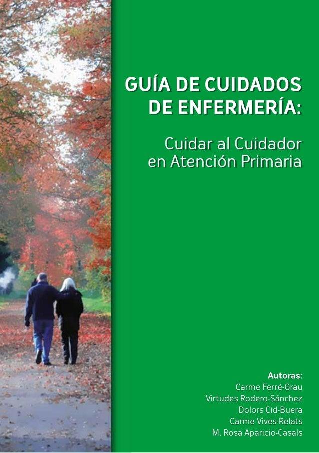 Guía de Cuidados de Enfermería:  Cuidar al Cuidador en Atención Primaria  Autoras:  Carme Ferré-Grau  Virtudes Rodero-Sánc...