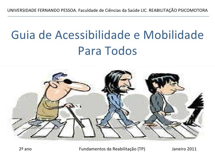 Guia de Acessibilidade e Mobilidade Para Todos UNIVERSIDADE FERNANDO PESSOA. Faculdade de Ciências da Saúde LIC. REABILITA...